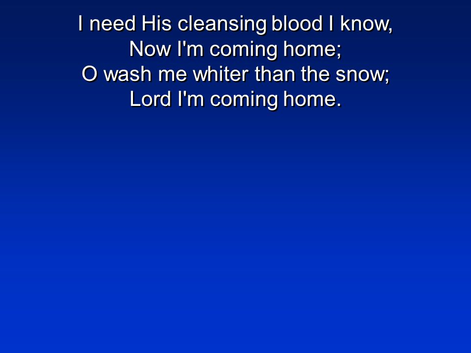 I need His cleansing blood I know, Now I m coming home; O wash me whiter than the snow; Lord I m coming home.