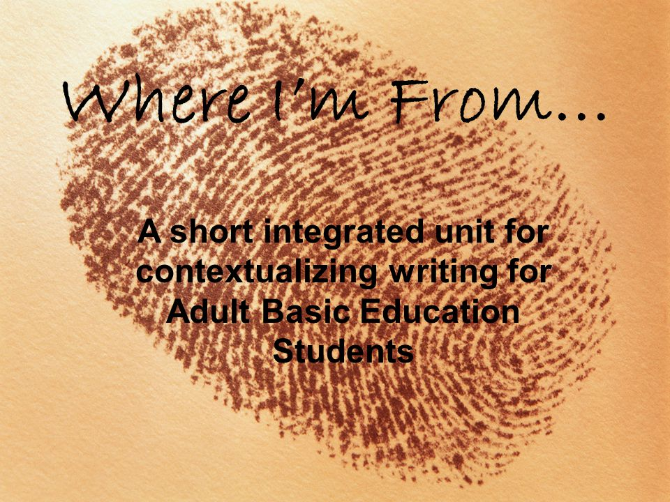 Where I'm From… A short integrated unit for contextualizing writing for Adult Basic Education Students.
