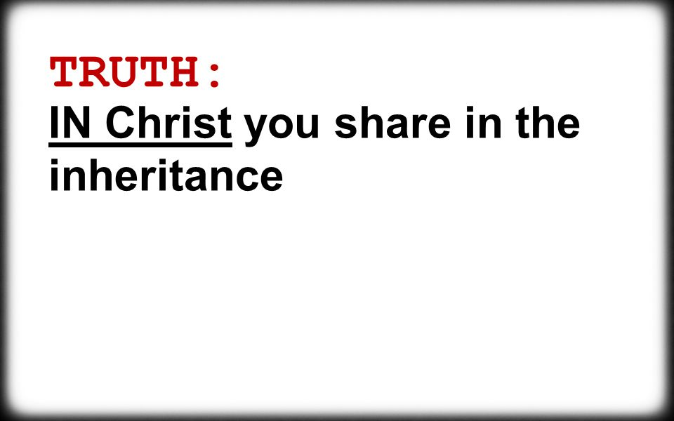 TRUTH: IN Christ you share in the inheritance