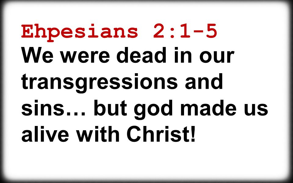 Ehpesians 2:1-5 We were dead in our transgressions and sins… but god made us alive with Christ!