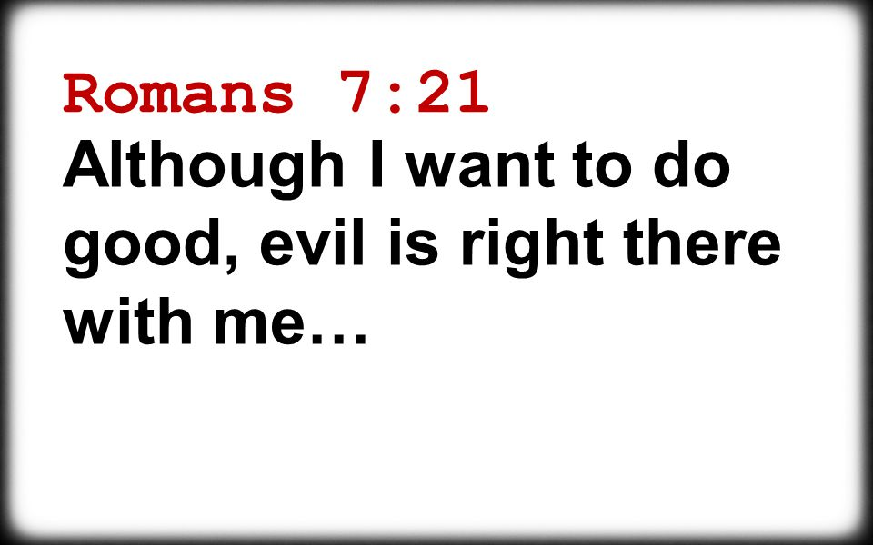 Romans 7:21 Although I want to do good, evil is right there with me…