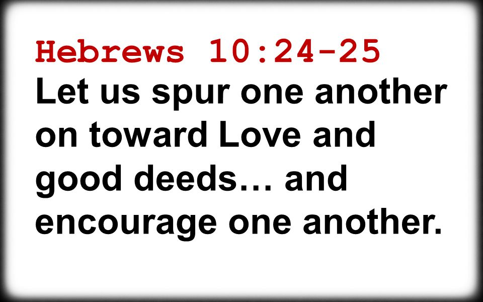 Hebrews 10:24-25 Let us spur one another on toward Love and good deeds… and encourage one another.
