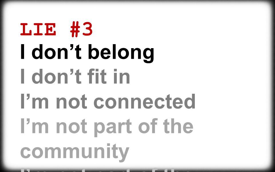 LIE #3 I don't belong. I don't fit in. I'm not connected.