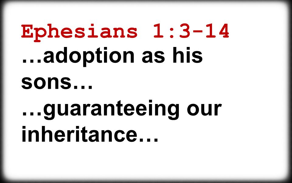 Ephesians 1:3-14 …adoption as his sons… …guaranteeing our inheritance…