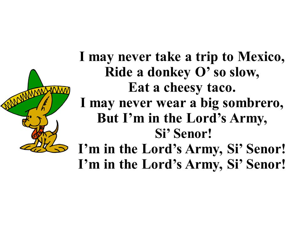 I may never take a trip to Mexico, Ride a donkey O' so slow,