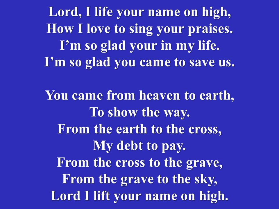 Lord, I life your name on high, How I love to sing your praises.