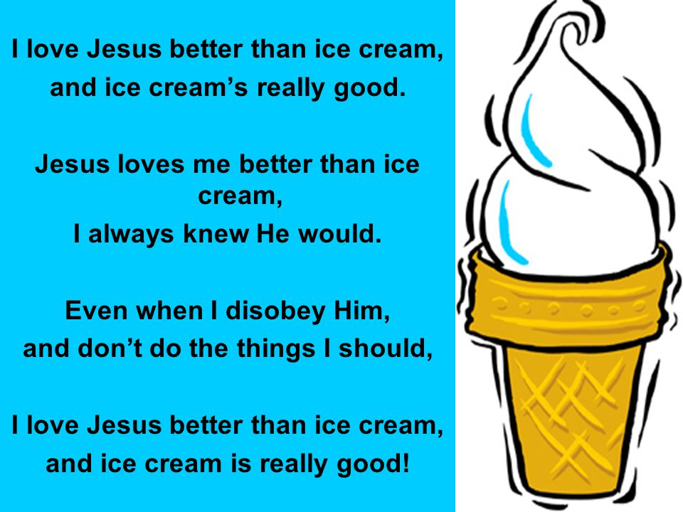 I love Jesus better than ice cream, and ice cream's really good.