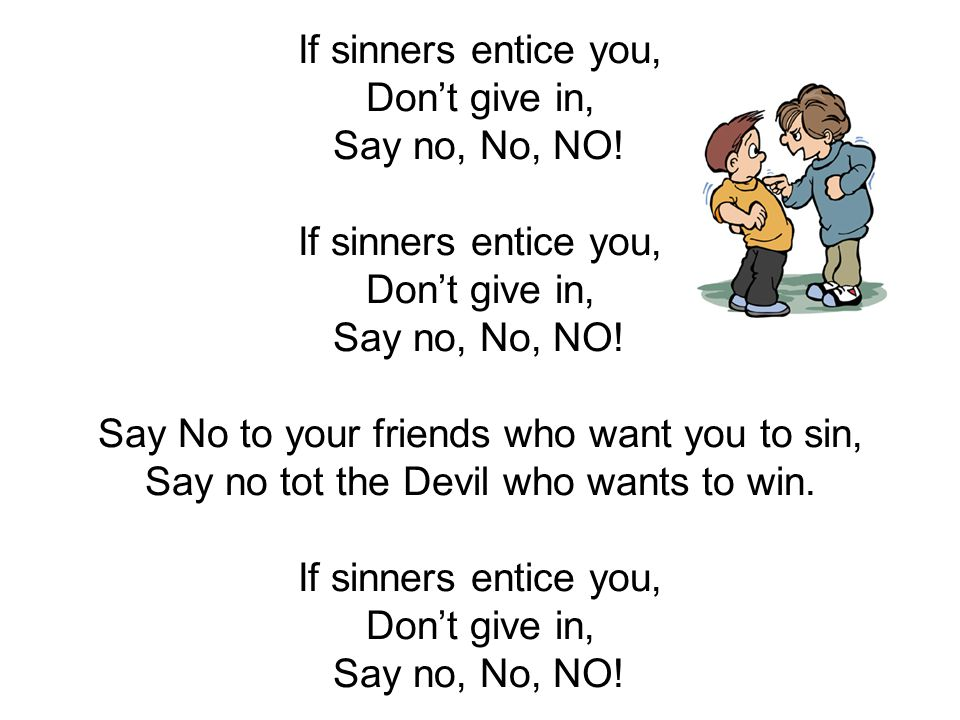 If sinners entice you, Don't give in, Say no, No, NO