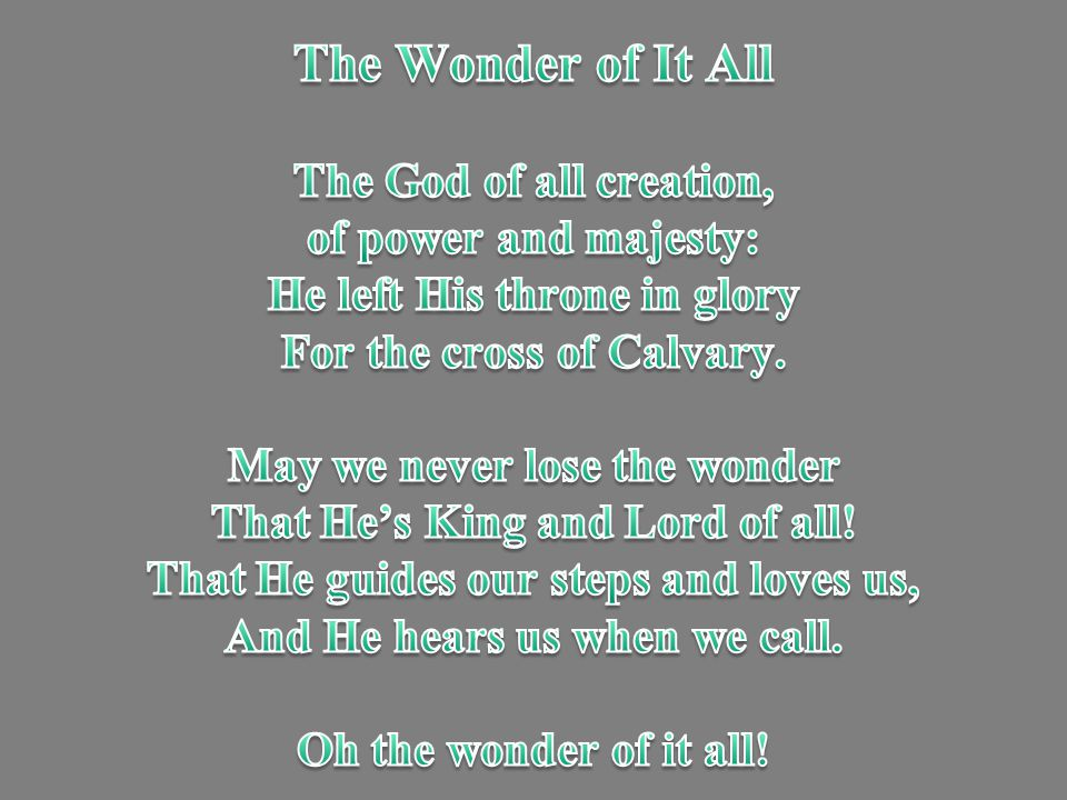 The Wonder of It All The God of all creation, of power and majesty: He left His throne in glory For the cross of Calvary.