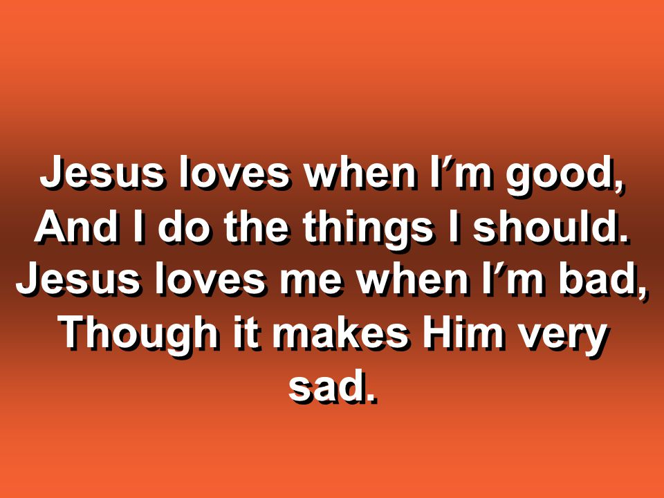 Jesus loves when I'm good, And I do the things I should.