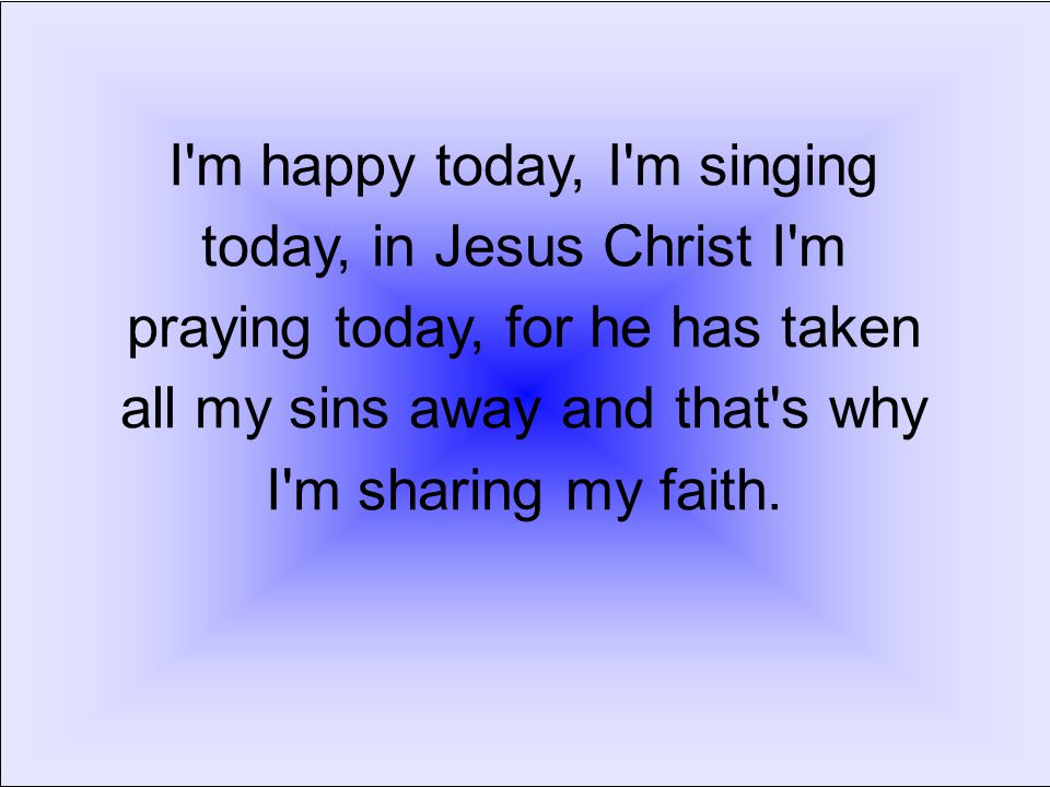 I m happy today, I m singing today, in Jesus Christ I m praying today, for he has taken all my sins away and that s why I m sharing my faith.