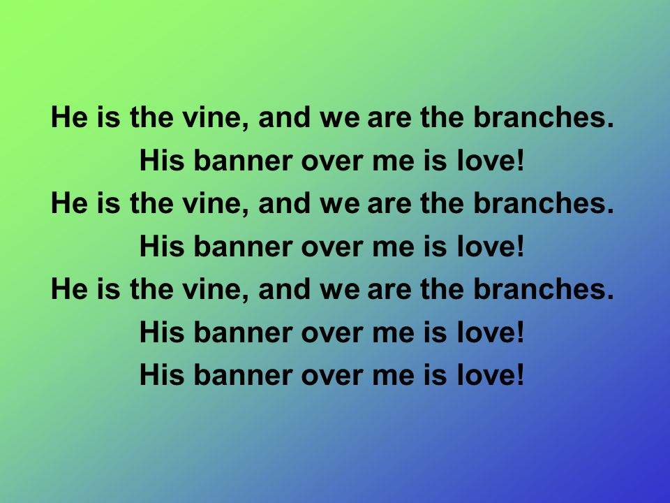 He is the vine, and we are the branches. His banner over me is love!
