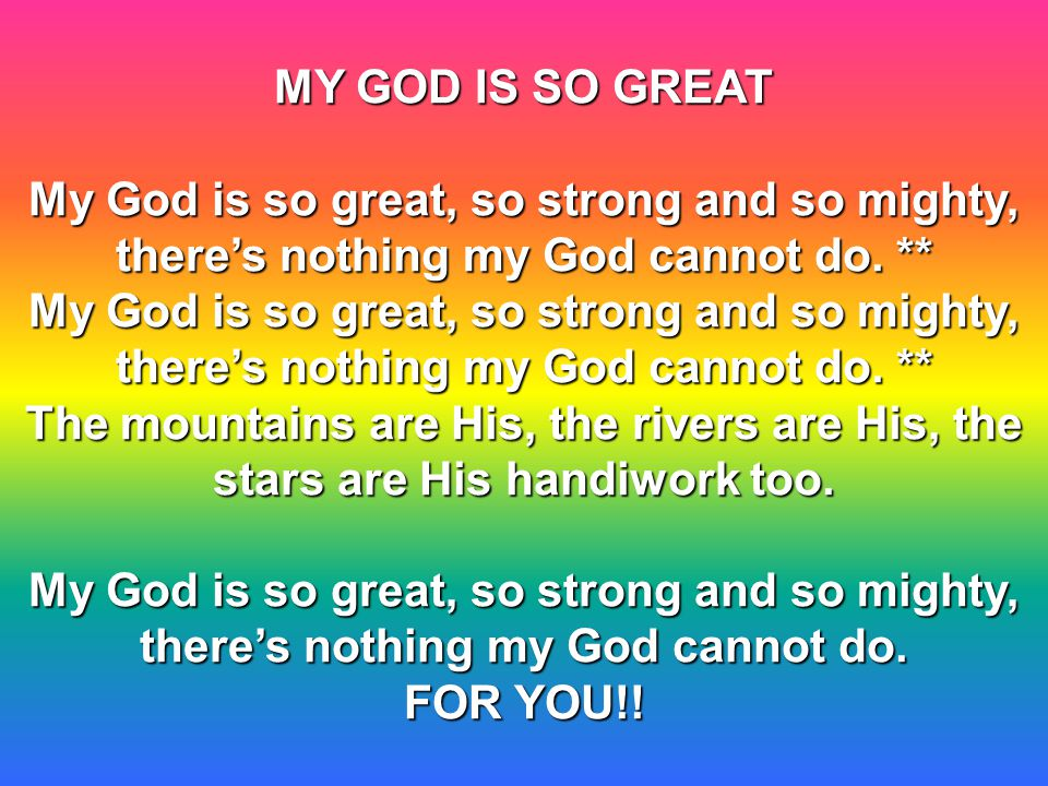 MY GOD IS SO GREAT My God is so great, so strong and so mighty, there's nothing my God cannot do.