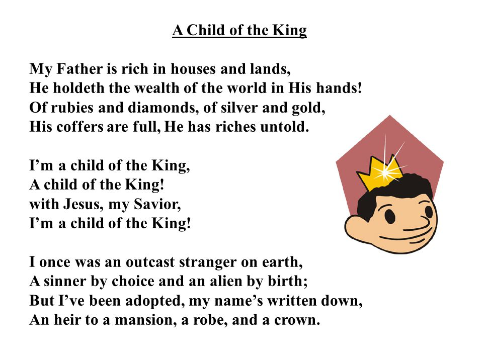 A Child of the King My Father is rich in houses and lands, He holdeth the wealth of the world in His hands!