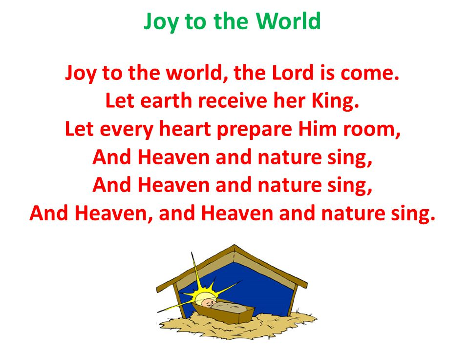 Joy to the World Joy to the world, the Lord is come.