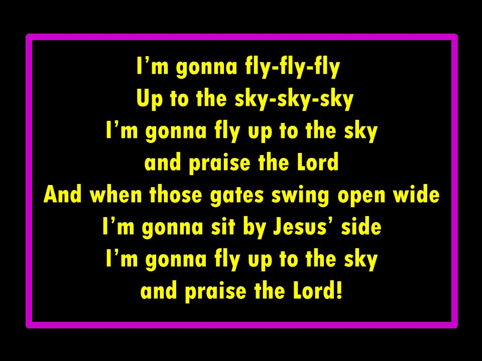 I'm gonna fly up to the sky and praise the Lord