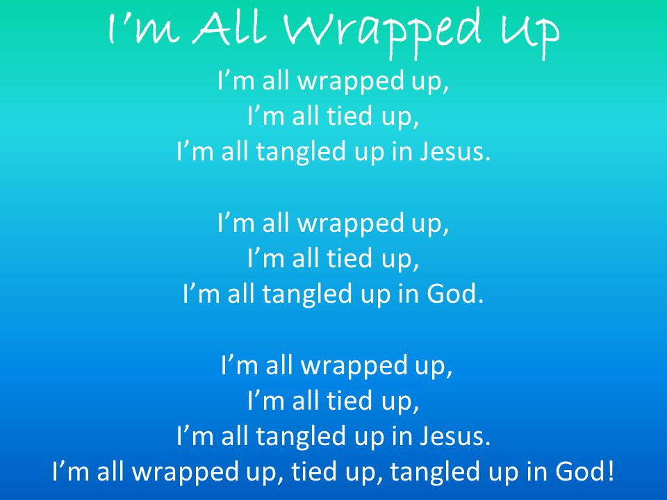 I'm All Wrapped Up I'm all wrapped up, I'm all tied up, I'm all tangled up in Jesus.