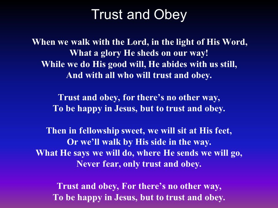 Trust and Obey When we walk with the Lord, in the light of His Word, What a glory He sheds on our way.