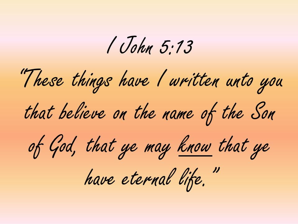 I John 5:13 These things have I written unto you that believe on the name of the Son of God, that ye may know that ye have eternal life.