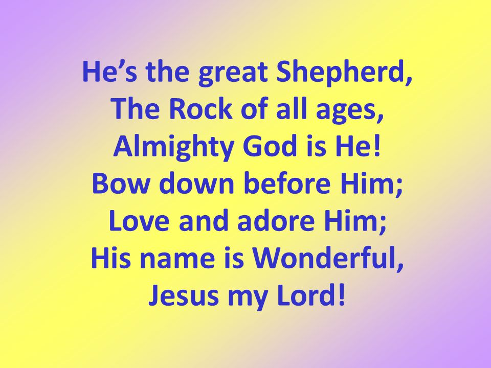He's the great Shepherd, The Rock of all ages, Almighty God is He