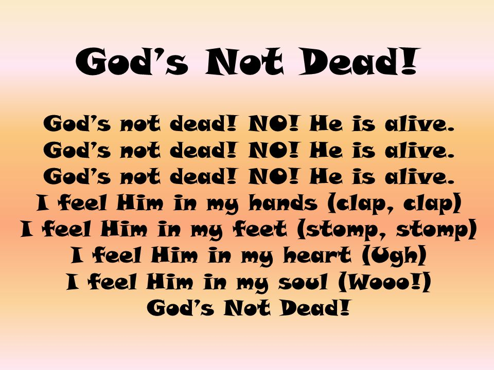 God's Not Dead! God's not dead! NO! He is alive.