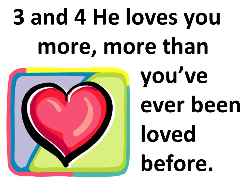 3 and 4 He loves you more, more than you've ever been loved before.