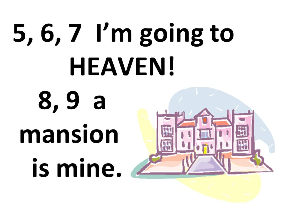 5, 6, 7 I'm going to HEAVEN! 8, 9 a mansion is mine.