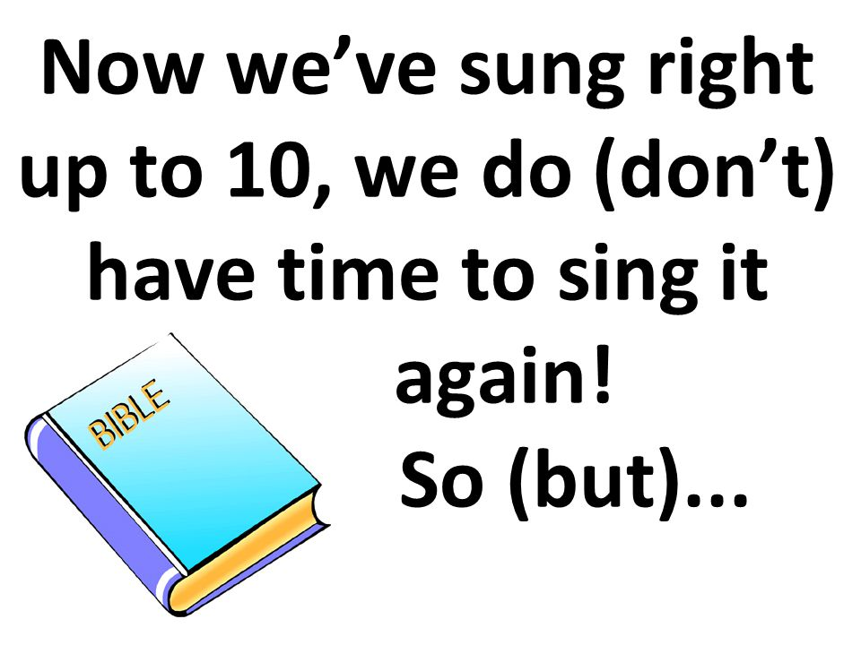 Now we've sung right up to 10, we do (don't) have time to sing it again! So (but)...