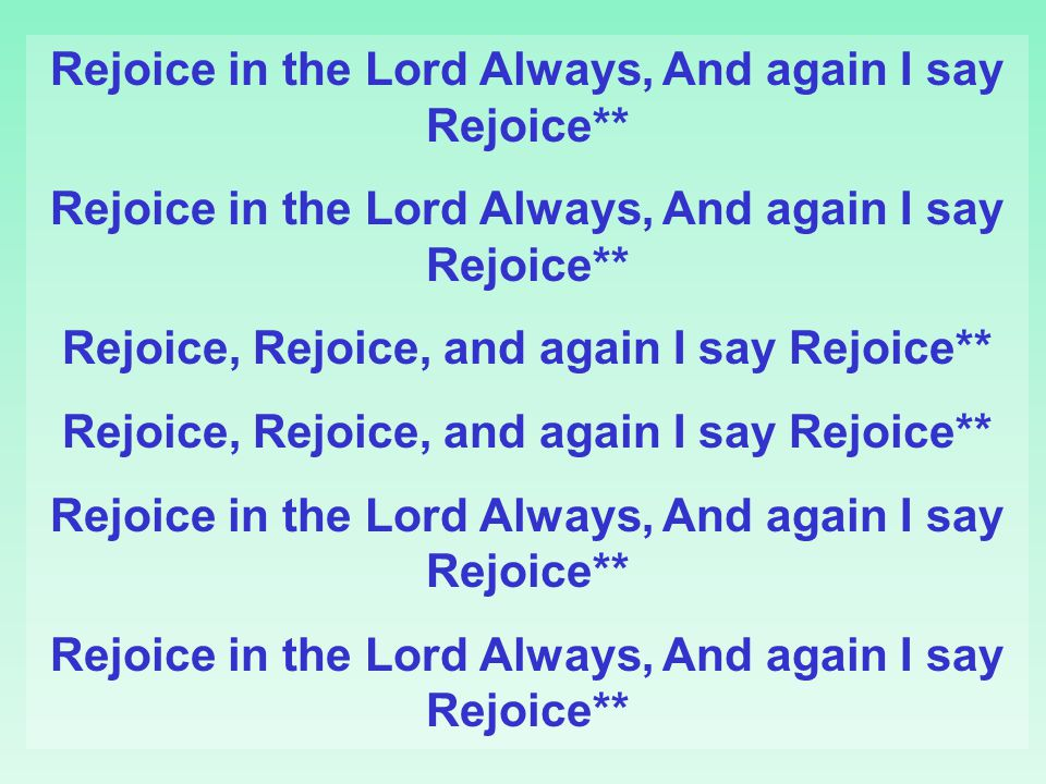 Rejoice in the Lord Always, And again I say Rejoice**