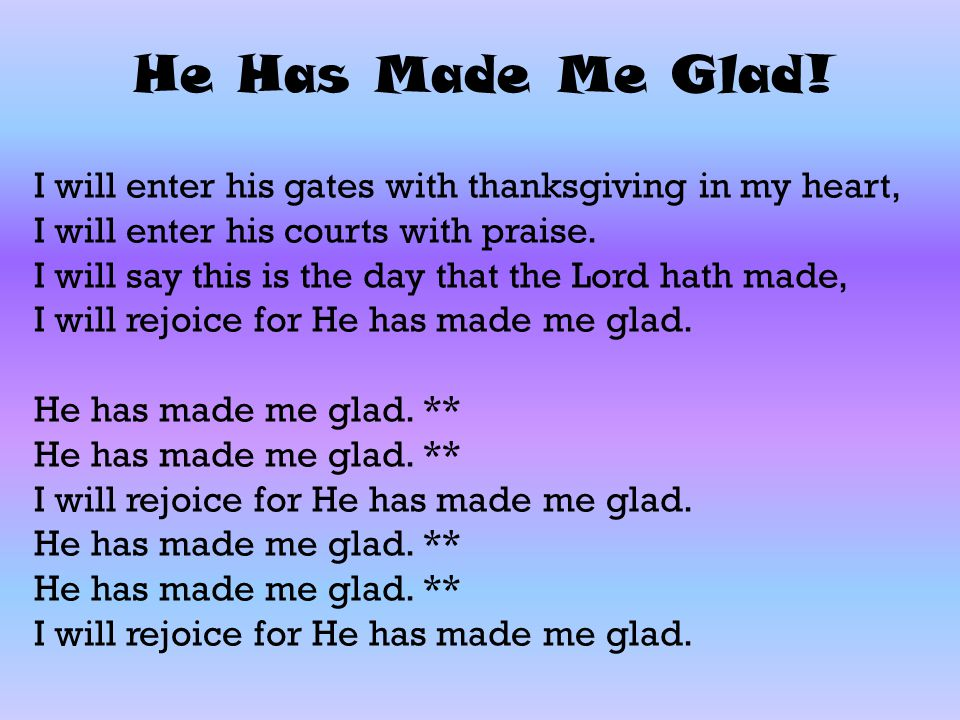 He Has Made Me Glad! I will enter his gates with thanksgiving in my heart, I will enter his courts with praise.