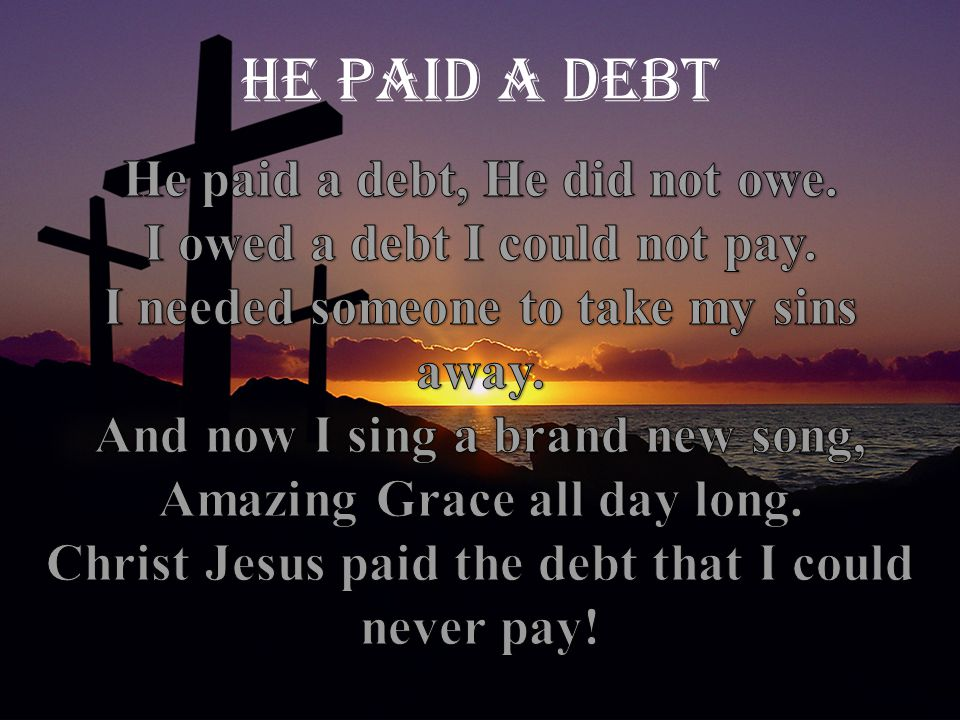 He paid a Debt He paid a debt, He did not owe.