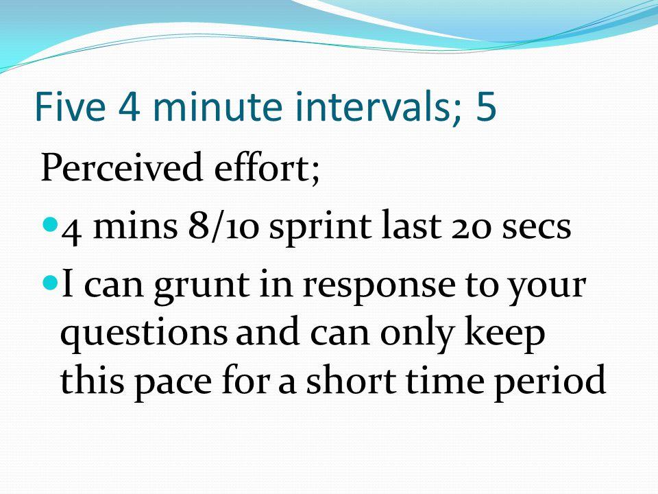 Five 4 minute intervals; 5