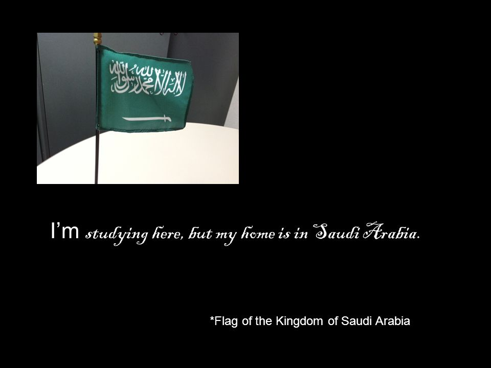 I'm studying here, but my home is in Saudi Arabia.