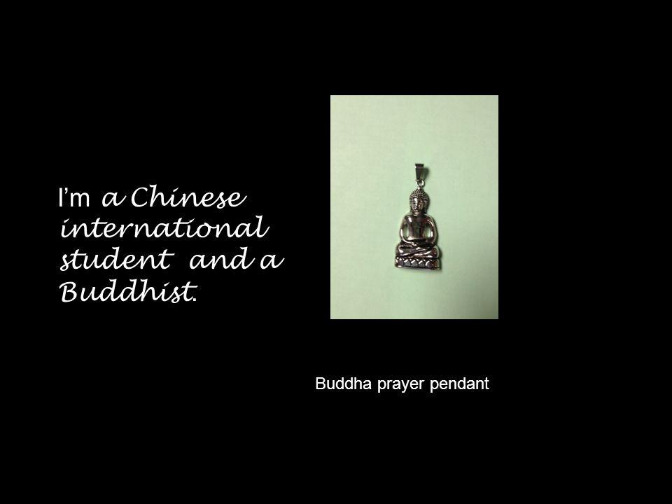 I'm a Chinese international student and a Buddhist.