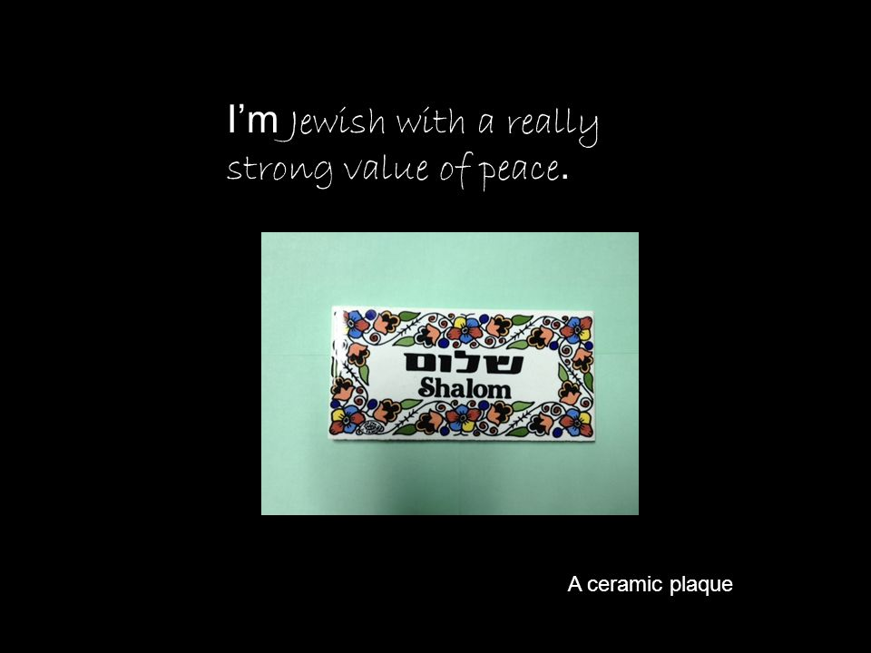I'm Jewish with a really strong value of peace.