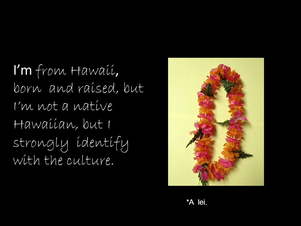 I'm from Hawaii, born and raised, but I'm not a native Hawaiian, but I strongly identify with the culture.