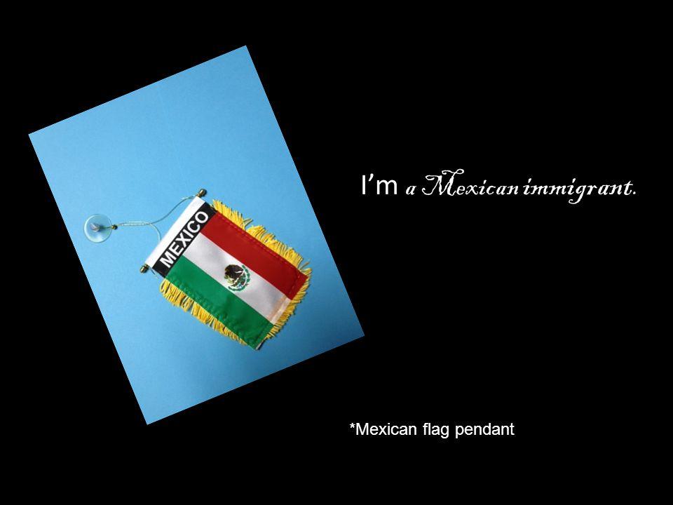 I'm a Mexican immigrant.