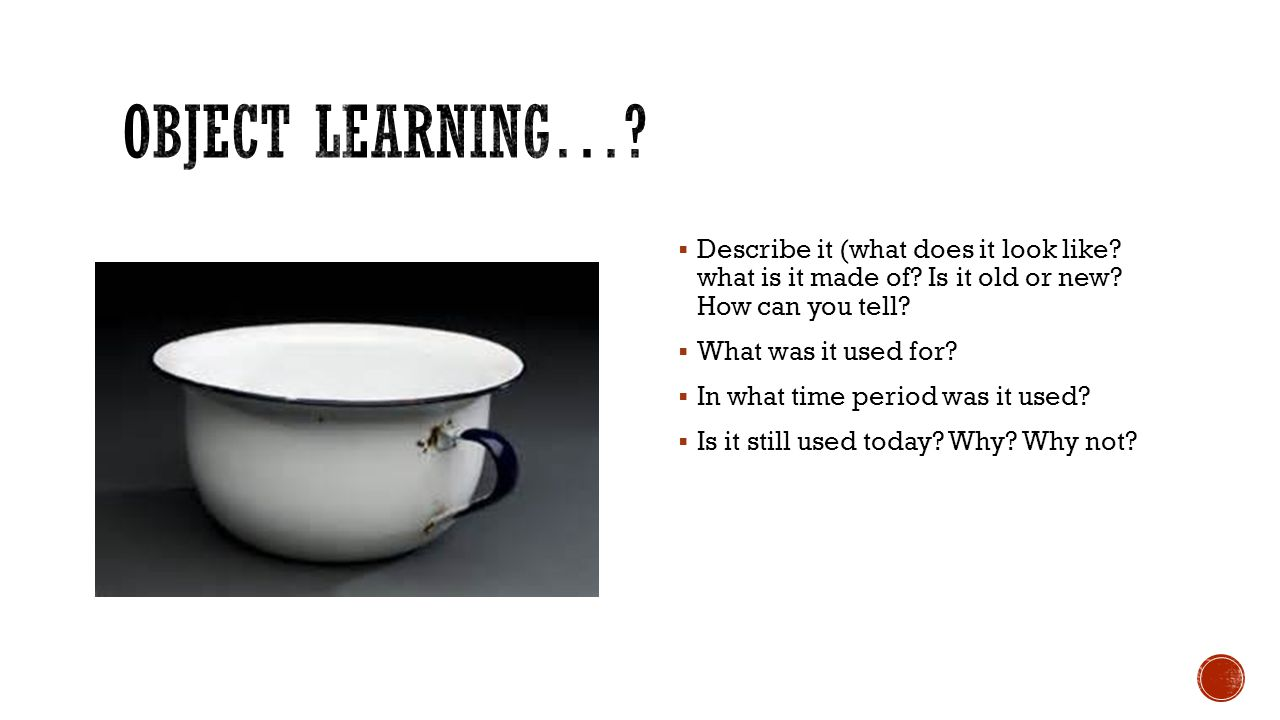 Object Learning… Describe it (what does it look like what is it made of Is it old or new How can you tell