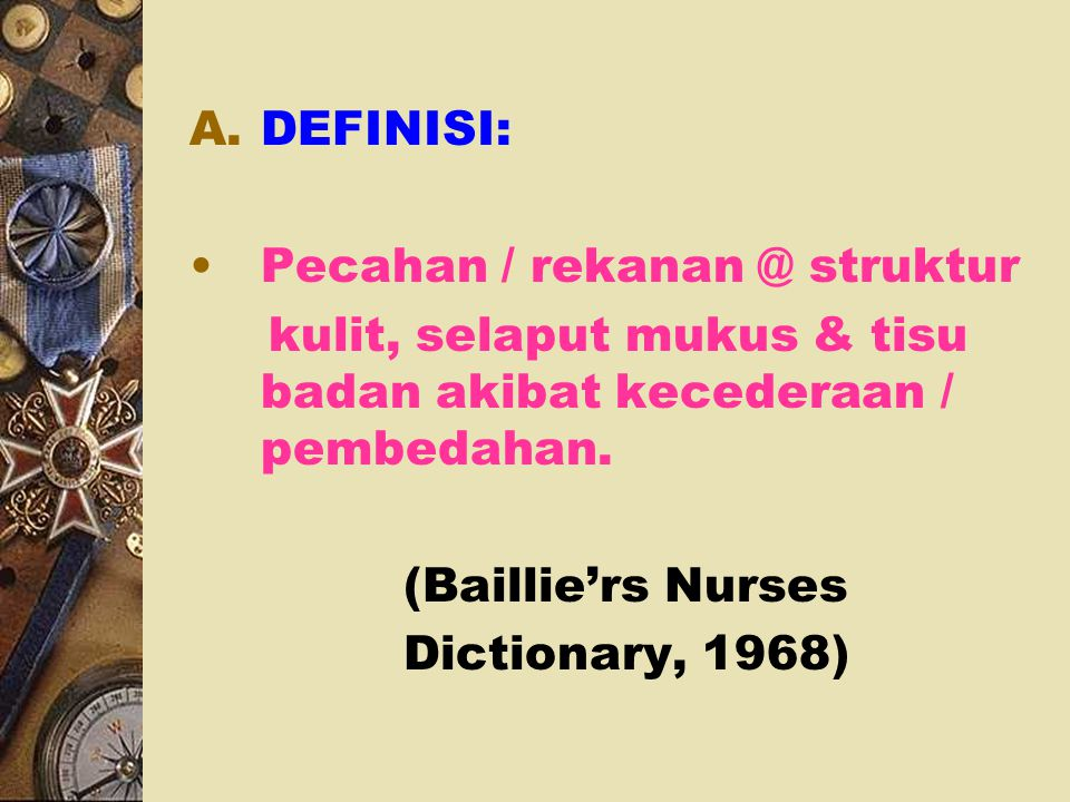 DEFINISI: Pecahan / rekanan @ struktur. kulit, selaput mukus & tisu badan akibat kecederaan / pembedahan.