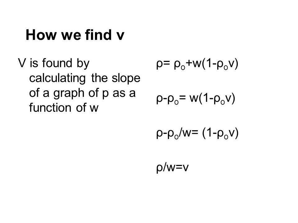 How we find v V is found by calculating the slope of a graph of p as a function of w. ρ= ρo+w(1-ρov)
