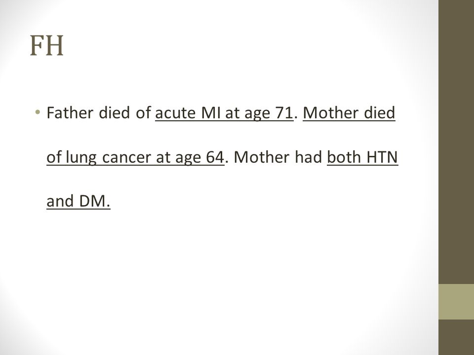 FH Father died of acute MI at age 71. Mother died of lung cancer at age 64.