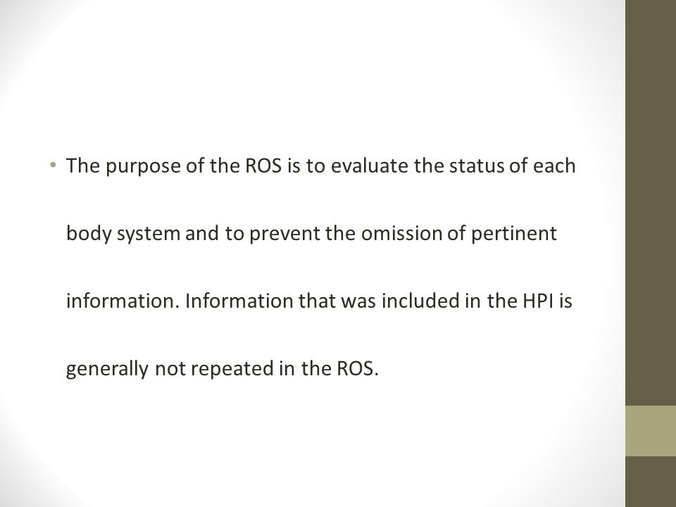 The purpose of the ROS is to evaluate the status of each body system and to prevent the omission of pertinent information.