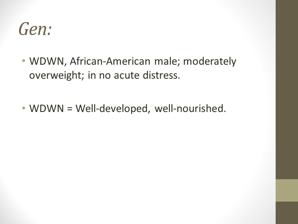 Gen: WDWN, African-American male; moderately overweight; in no acute distress.