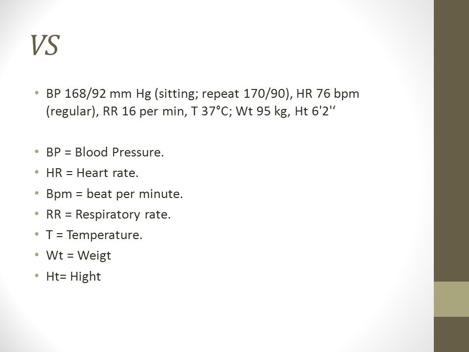 VS BP 168/92 mm Hg (sitting; repeat 170/90), HR 76 bpm (regular), RR 16 per min, T 37°C; Wt 95 kg, Ht 6 2 '