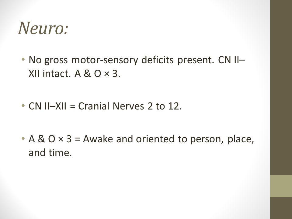 Neuro: No gross motor-sensory deficits present. CN II–XII intact. A & O × 3. CN II–XII = Cranial Nerves 2 to 12.
