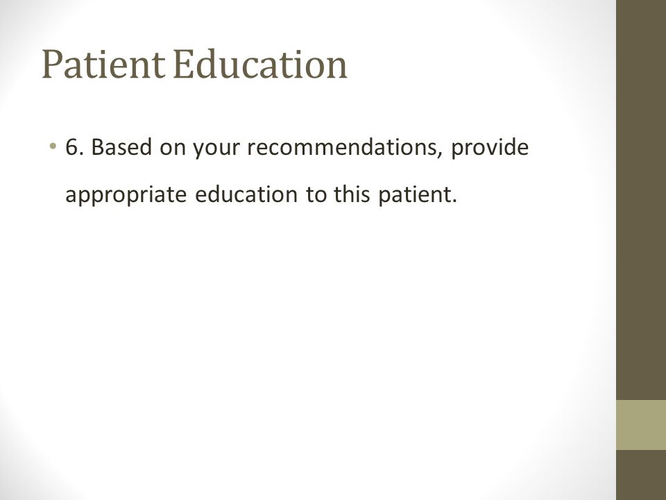 Patient Education 6. Based on your recommendations, provide appropriate education to this patient.