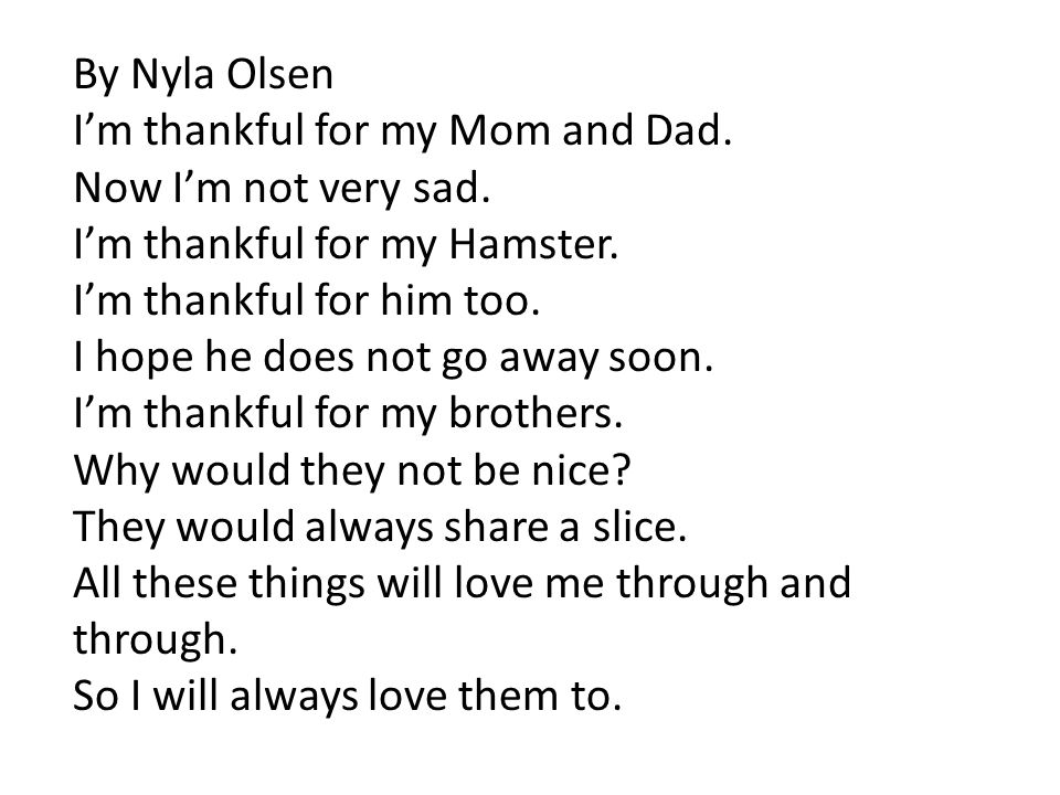 By Nyla Olsen I'm thankful for my Mom and Dad. Now I'm not very sad. I'm thankful for my Hamster.