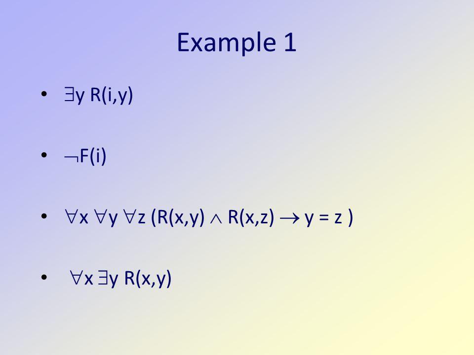 Example 1 y R(i,y) F(i) x y z (R(x,y)  R(x,z)  y = z )