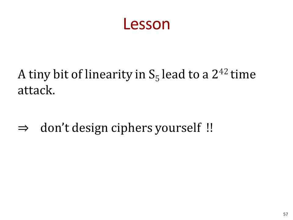 Lesson A tiny bit of linearity in S5 lead to a 242 time attack. ⇒ don't design ciphers yourself !!