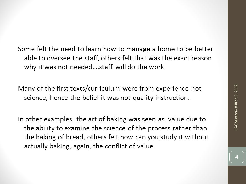 Some felt the need to learn how to manage a home to be better able to oversee the staff, others felt that was the exact reason why it was not needed….staff will do the work. Many of the first texts/curriculum were from experience not science, hence the belief it was not quality instruction. In other examples, the art of baking was seen as value due to the ability to examine the science of the process rather than the baking of bread, others felt how can you study it without actually baking, again, the conflict of value.